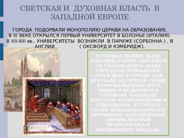 СВЕТСКАЯ И ДУХОВНАЯ ВЛАСТЬ В ЗАПАДНОЙ ЕВРОПЕ ГОРОДА ПОДОРВАЛИ МОНОПОЛИЮ ЦЕРКВИ НА ОБРАЗОВАНИЕ.  В XI ВЕКЕ ОТКРЫЛСЯ ПЕРВЫЙ УНИВЕРСИТЕТ В БОЛОНЬЕ (ИТАЛИЯ). В XII-XIII вв.. УНИВЕРСИТЕТЫ ВОЗНИКЛИ В ПАРИЖЕ (СОРБОННА ) , В АНГЛИИ ( ОКСФОРД И КЭМБРИДЖ). В ГОРОДАХ МОЖНО БЫЛО ПОЛУЧИТЬ РАБОТУ, СКРЫТЬСЯ ОТ УПЛАТЫ ДОЛГА. БЫЛА ГОРОДСКАЯ ПРИВИЛЕГИЯ: «ГОД И ДЕНЬ В ГОРОДЕ» ДЛЯ КРЕСТЬЯН. НО ПРИТОК СЕЛЯН В ГОРОДА ВЫЗВАЛО РОСТ НИЩИХ И БЕЗДОМНЫХ И ГОРОЖАНЕ НАЗЫВАЛИ КРЕСТЬЯН «БЕЗДЕЛЬНИКАМИ И ТУНЕЯДЦАМИ» В ГОРОДАХ СТАЛИ ПОЯВЛЯТЬСЯ ЕРЕСИ В ПРОТИВОВЕС КАТОЛИЧЕСКОЙ ЦЕРКВИ, КОТОРАЯ ПРЕВРАТИЛАСЬ В КРУПНЕЙШЕГО ФЕОДАЛА .