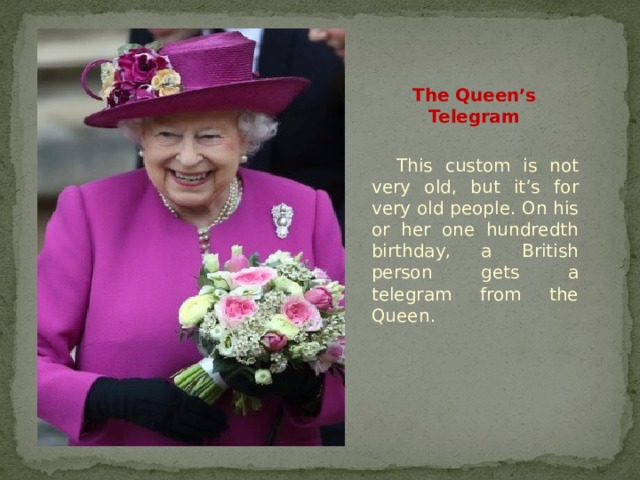 The Queen's Telegram This custom is not very old, but it's for very old people. On his or her one hundredth birthday, a British person gets a telegram from the Queen.