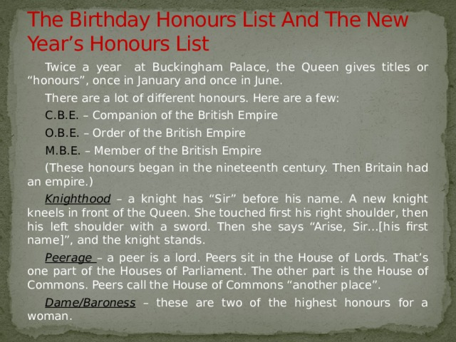 "The Birthday Honours List And The New Year's Honours List Twice a year at Buckingham Palace, the Queen gives titles or ""honours"", once in January and once in June. There are a lot of different honours. Here are a few: C.B.E. – Companion of the British Empire O.B.E. – Order of the British Empire M.B.E. – Member of the British Empire (These honours began in the nineteenth century. Then Britain had an empire.) Knighthood – a knight has ""Sir"" before his name. A new knight kneels in front of the Queen. She touched first his right shoulder, then his left shoulder with a sword. Then she says ""Arise, Sir…[his first name]"", and the knight stands. Peerage  – a peer is a lord. Peers sit in the House of Lords. That's one part of the Houses of Parliament. The other part is the House of Commons. Peers call the House of Commons ""another place"". Dame/Baroness  – these are two of the highest honours for a woman."