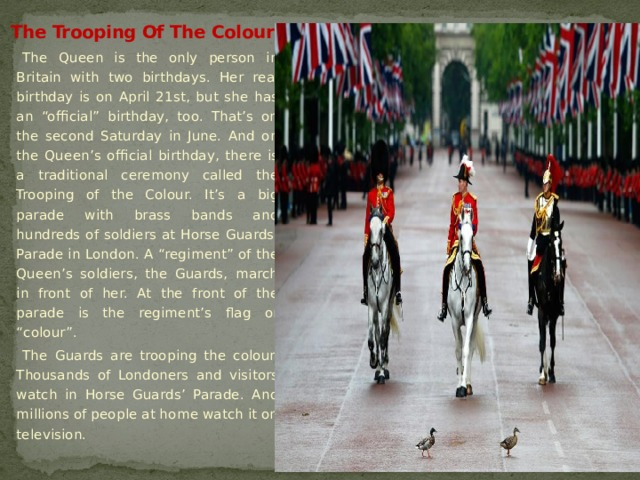 "The Trooping Of The Colour The Queen is the only person in Britain with two birthdays. Her real birthday is on April 21st, but she has an ""official"" birthday, too. That's on the second Saturday in June. And on the Queen's official birthday, there is a traditional ceremony called the Trooping of the Colour. It's a big parade with brass bands and hundreds of soldiers at Horse Guards' Parade in London. A ""regiment"" of the Queen's soldiers, the Guards, march in front of her. At the front of the parade is the regiment's flag or ""colour"". The Guards are trooping the colour. Thousands of Londoners and visitors watch in Horse Guards' Parade. And millions of people at home watch it on television."