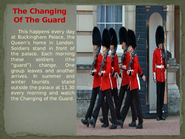"The Changing Of The Guard This happens every day at Buckingham Palace, the Queen's home in London. Soldiers stand in front of the palace. Each morning these soldiers (the ""guard"") change. One group leaves and another arrives. In summer and winter tourists stand outside the palace at 11.30 every morning and watch the Changing of the Guard."