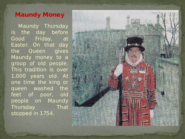 Maundy Money Maundy Thursday is the day before Good Friday, at Easter. On that day the Queen gives Maundy money to a group of old people. This tradition is over 1,000 years old. At one time the king or queen washed the feet of poor, old people on Maundy Thursday. That stopped in 1754.