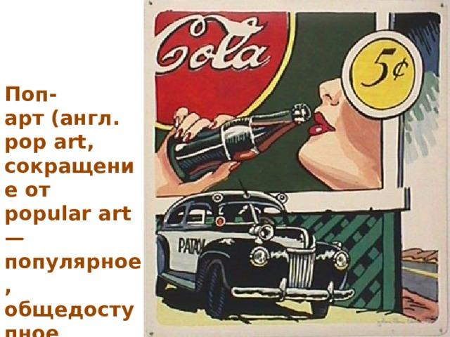 Поп-арт(англ. pop art, сокращение от popular art — популярное, общедоступное искусство)
