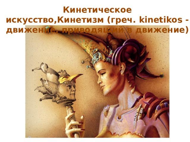 Кинетическое искусство,Кинетизм(греч. kinetikos - движение, приводящий в движение)