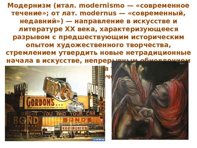 Модернизм (итал. modernismo — «современное течение»; от лат. modernus — «современный, недавний») — направление в искусстве и литературе XX века, характеризующееся разрывом с предшествующим историческим опытом художественного творчества, стремлением утвердить новые нетрадиционные начала в искусстве, непрерывным обновлением художественных форм, а также условностью (схематизацией, отвлечённостью) стиля.