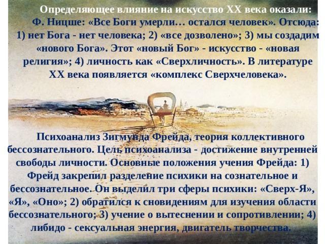 Определяющее влияние на искусство ХХ века оказали: Ф.Ницше: «Все Боги умерли… остался человек». Отсюда: 1) нет Бога - нет человека; 2) «все дозволено»; 3) мы создадим «нового Бога». Этот «новый Бог» - искусство - «новая религия»; 4) личность как «Сверхличность». В литературе ХХ века появляется «комплекс Сверхчеловека». ПсихоанализЗигмунда Фрейда, теория коллективного бессознательного. Цель психоанализа - достижение внутренней свободы личности. Основные положения учения Фрейда: 1) Фрейд закрепил разделение психики на сознательное и бессознательное. Он выделил три сферы психики: «Сверх-Я», «Я», «Оно»; 2) обратился к сновидениям для изучения области бессознательного; 3) учение о вытеснении и сопротивлении; 4) либидо - сексуальная энергия, двигатель творчества.