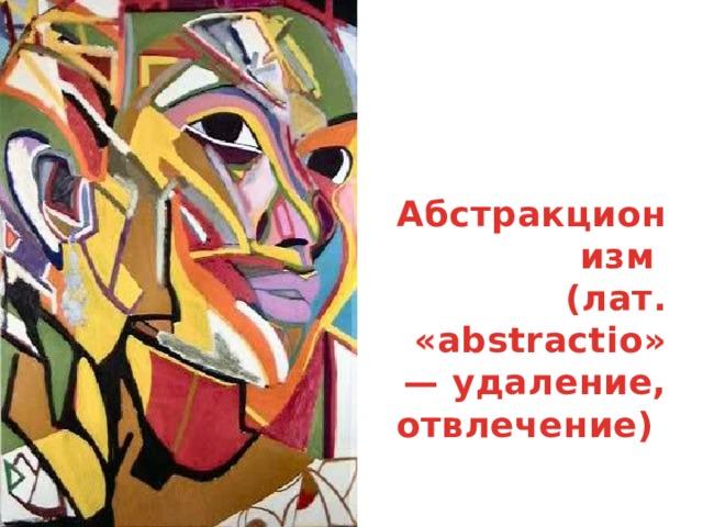 Абстракционизм (лат. «abstractio» — удаление, отвлечение)