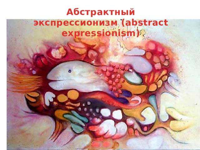 Абстрактный экспрессионизм(abstract expressionism)