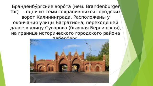Бранденбу́ргские воро́та (нем. Brandenburger Tor) — одни из семи сохранившихся городских ворот Калининграда. Расположены у окончания улицы Багратиона, переходящей далее в улицу Суворова (бывшая Берлинская), на границе исторического городского района Хаберберг.