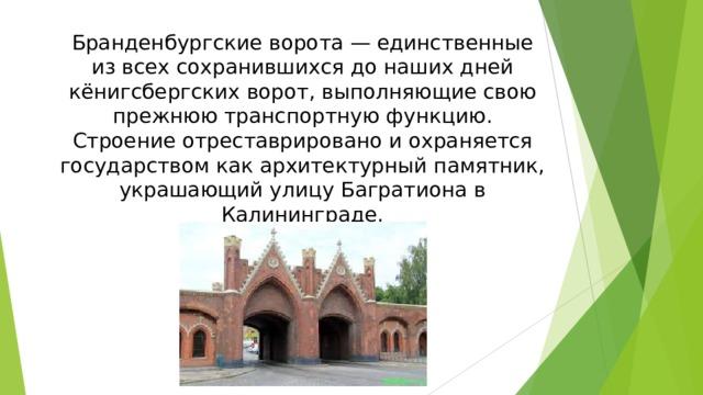 Бранденбургские ворота — единственные из всех сохранившихся до наших дней кёнигсбергских ворот, выполняющие свою прежнюю транспортную функцию. Строение отреставрировано и охраняется государством как архитектурный памятник, украшающий улицу Багратиона в Калининграде.