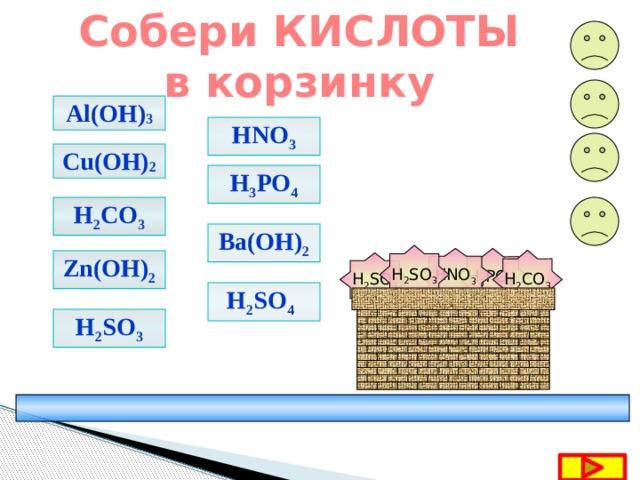 Собери КИСЛОТЫ в корзинку Al(OH) 3 HNO 3 Cu(OH) 2 H 3 PO 4 H 2 CO 3 Ba(OH) 2 H 2 SO 3 HNO 3 H 3 PO 4  H 2 CO 3 Zn(OH) 2 H 2 SO 4 H 2 SO 4  H 2 SO 3