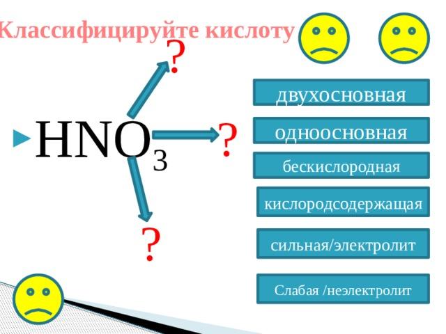 Классифицируйте кислоту ? HNO 3 двухосновная ? одноосновная бескислородная кислородсодержащая ? сильная/электролит Слабая /неэлектролит