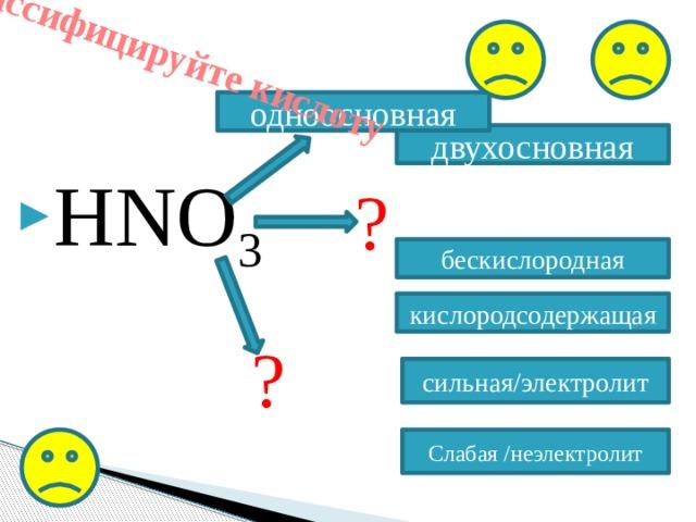 Классифицируйте кислоту одноосновная HNO 3 двухосновная ? бескислородная кислородсодержащая ? сильная/электролит Слабая /неэлектролит