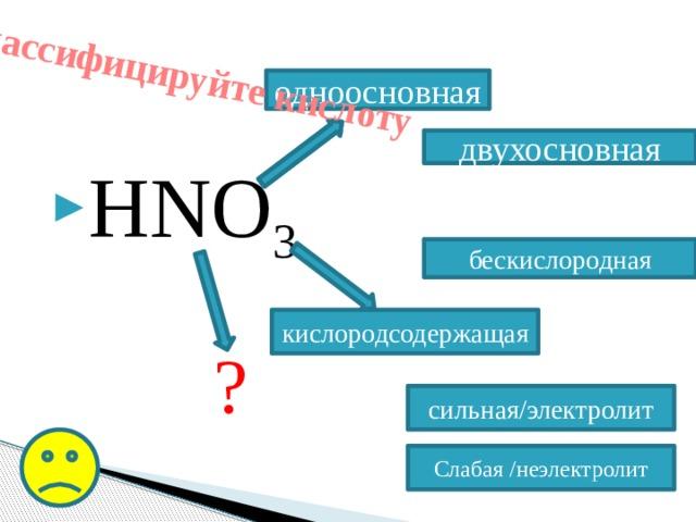 Классифицируйте кислоту одноосновная HNO 3 двухосновная бескислородная кислородсодержащая ? сильная/электролит Слабая /неэлектролит