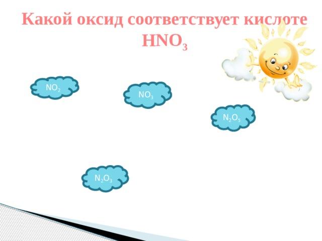 Какой оксид соответствует кислоте НNO 3 NO 2 NO 3 N 2 O 5 N 2 O 3