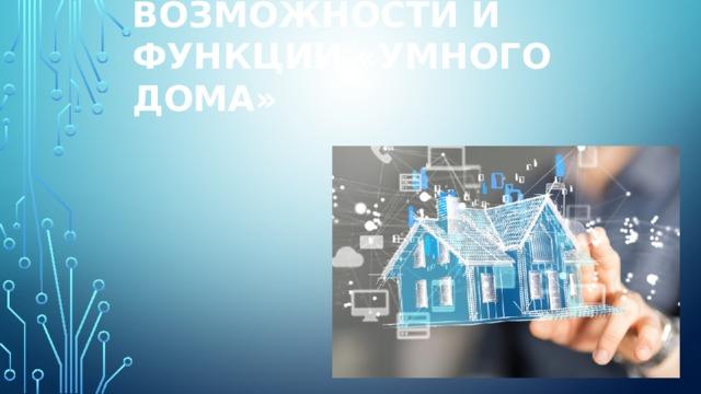 Возможности и функции «умного дома»   Умный дом (англ. Smart House) — жилой дом современного типа, организованный для удобства проживания людей при помощи высокотехнологичных устройств. Электронные бытовые приборы в умном доме могут быть объединены в домашнюю Universal Plug'n'Play — сеть с возможностью выхода в сети общего пользования. Понятие «умный дом» было сформулировано Институтом интеллектуального здания в Вашингтоне в 1970-х годах: «Здание, обеспечивающее продуктивное и эффективное использование рабочего пространства…»