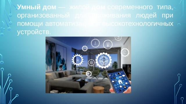 Умный  дом — жилой дом современного типа, организованный для проживания людей при помощи автоматизации и высокотехнологичных устройств. Стоит разделять понятия «умный дом» и «системы жизнеобеспечения». Отдельные системы обладают лишь необходимыми интерфейсами управления и контроля. Концепция «Системы интеллектуального управления зданием» предполагает новый подход в организации жизнеобеспечения здания, при котором за счет комплекса программно-аппаратных средств значительно возрастает эффективность функционирования и надежность управления всех систем эксплуатации и исполнительных устройств здания. Основной особенностью интеллектуального здания является объединение отдельных подсистем различных производителей в единый управляемый комплекс.