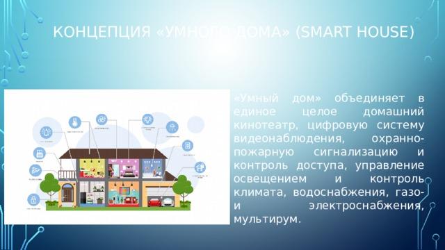 Концепция «умного дома» (smart house) «Умный дом» объединяет в единое целое домашний кинотеатр, цифровую систему видеонаблюдения, охранно-пожарную сигнализацию и контроль доступа, управление освещением и контроль климата, водоснабжения, газо- и электроснабжения, мультирум. На сегодняшний день технологии позволяют строить домашнюю автоматизацию покомпонентно — выбирать только те функции умного дома, которые действительно нужны. Модульная структура позволяет создавать системы не высокой стоимости, с гарантией 100 % использования.
