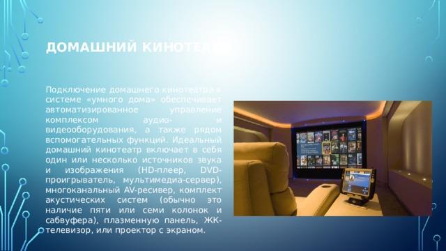 Домашний кинотеатр Подключение домашнего кинотеатра к системе «умного дома» обеспечивает автоматизированное управление комплексом аудио- и видеооборудования, а также рядом вспомогательных функций. Идеальный домашний кинотеатр включает в себя один или несколько источников звука и изображения (HD-плеер, DVD-проигрыватель, мультимедиа-сервер), многоканальный AV-ресивер, комплект акустических систем (обычно это наличие пяти или семи колонок и сабвуфера), плазменную панель, ЖК-телевизор, или проектор с экраном.