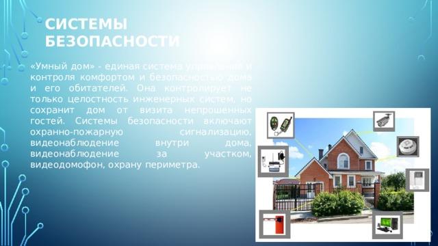 Системы безопасности «Умный дом» - единая система управления и контроля комфортом и безопасностью дома и его обитателей. Она контролирует не только целостность инженерных систем, но сохранит дом от визита непрошенных гостей. Системы безопасности включают охранно-пожарную сигнализацию, видеонаблюдение внутри дома, видеонаблюдение за участком, видеодомофон, охрану периметра.