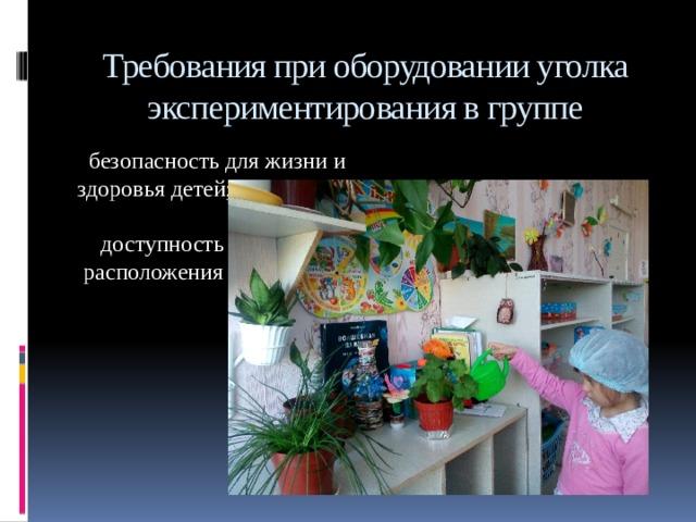 Требования при оборудовании уголка экспериментирования в группе  безопасность для жизни и здоровья детей;  доступность  расположения