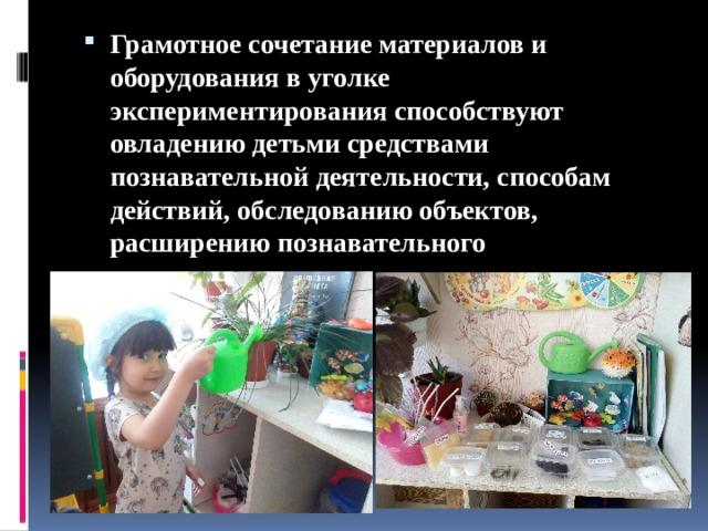 Грамотное сочетание материалов и оборудования в уголке экспериментирования способствуют овладению детьми средствами познавательной деятельности, способам действий, обследованию объектов, расширению познавательного