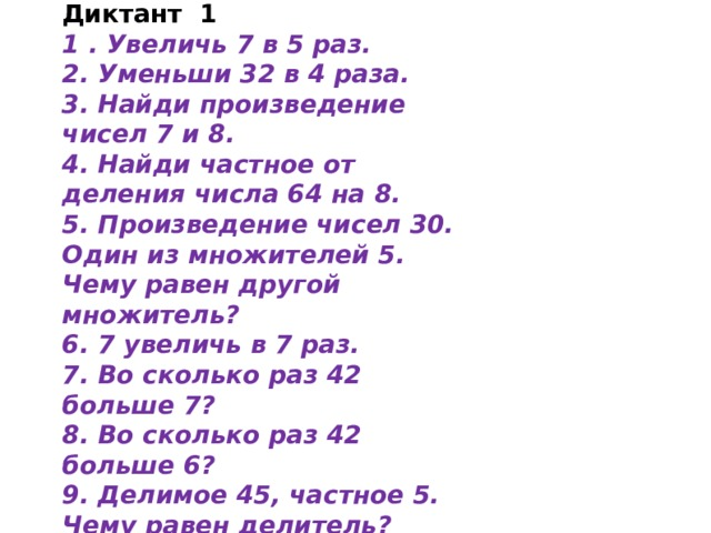 Диктант 1 1 . Увеличь 7 в 5 раз. 2. Уменьши 32 в 4 раза. 3. Найди произведение чисел 7 и 8. 4. Найди частное от деления числа 64 на 8. 5. Произведение чисел 30. Один из множителей 5. Чему равен другой множитель? 6. 7 увеличь в 7 раз. 7. Во сколько раз 42 больше 7? 8. Во сколько раз 42 больше 6? 9. Делимое 45, частное 5. Чему равен делитель? 10. На сколько 28 больше 7?