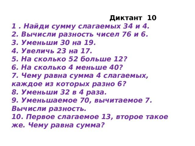 Диктант 10 1 . Найди сумму слагаемых 34 и 4. 2. Вычисли разность чисел 76 и 6. 3. Уменьши 30 на 19. 4. Увеличь 23 на 17. 5. На сколько 52 больше 12? 6. На сколько 4 меньше 40? 7. Чему равна сумма 4 слагаемых, каждое из которых разно 6? 8. Уменьши 32 в 4 раза. 9. Уменьшаемое 70, вычитаемое 7. Вычисли разность. 10. Первое слагаемое 13, второе такое же. Чему равна сумма?