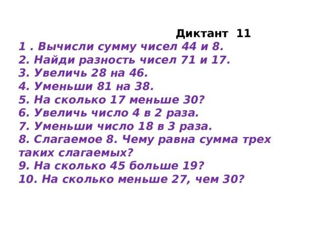 Диктант 11 1 . Вычисли сумму чисел 44 и 8. 2. Найди разность чисел 71 и 17. 3. Увеличь 28 на 46. 4. Уменьши 81 на 38. 5. На сколько 17 меньше 30? 6. Увеличь число 4 в 2 раза. 7. Уменьши число 18 в 3 раза. 8. Слагаемое 8. Чему равна сумма трех таких слагаемых? 9. На сколько 45 больше 19? 10. На сколько меньше 27, чем 30?