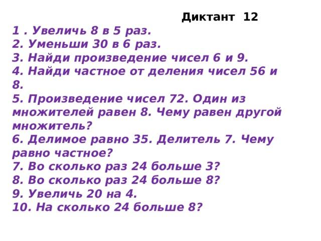 Диктант 12 1 . Увеличь 8 в 5 раз. 2. Уменьши 30 в 6 раз. 3. Найди произведение чисел 6 и 9. 4. Найди частное от деления чисел 56 и 8. 5. Произведение чисел 72. Один из множителей равен 8. Чему равен другой множитель? 6. Делимое равно 35. Делитель 7. Чему равно частное? 7. Во сколько раз 24 больше 3? 8. Во сколько раз 24 больше 8? 9. Увеличь 20 на 4. 10. На сколько 24 больше 8?