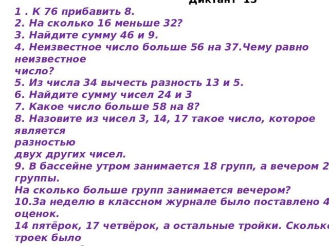 Диктант 13 1 . К 76 прибавить 8. 2. На сколько 16 меньше 32? 3. Найдите сумму 46 и 9. 4. Неизвестное число больше 56 на 37.Чему равно неизвестное число? 5. Из числа 34 вычесть разность 13 и 5. 6. Найдите сумму чисел 24 и 3 7. Какое число больше 58 на 8? 8. Назовите из чисел 3, 14, 17 такое число, которое является разностью двух других чисел. 9. В бассейне утром занимается 18 групп, а вечером 23 группы. На сколько больше групп занимается вечером? 10.За неделю в классном журнале было поставлено 40 оценок. 14 пятёрок, 17 четвёрок, а остальные тройки. Сколько троек было  в журнале?