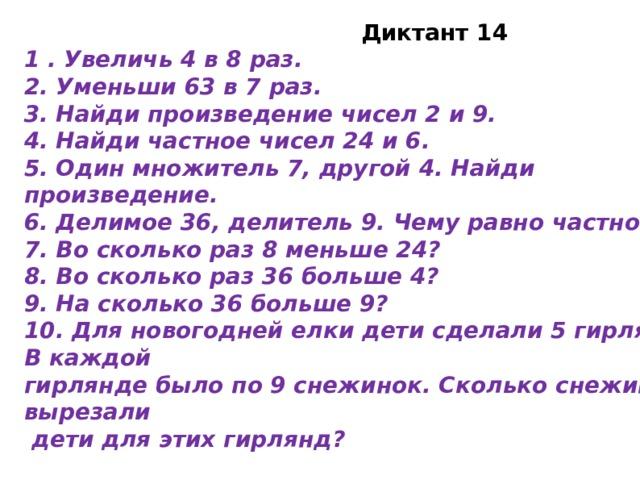 Диктант 14 1 . Увеличь 4 в 8 раз. 2. Уменьши 63 в 7 раз. 3. Найди произведение чисел 2 и 9. 4. Найди частное чисел 24 и 6. 5. Один множитель 7, другой 4. Найди произведение. 6. Делимое 36, делитель 9. Чему равно частное? 7. Во сколько раз 8 меньше 24? 8. Во сколько раз 36 больше 4? 9. На сколько 36 больше 9? 10. Для новогодней елки дети сделали 5 гирлянд. В каждой гирлянде было по 9 снежинок. Сколько снежинок вырезали  дети для этих гирлянд?