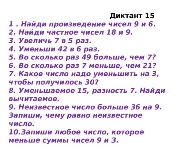 Диктант 15 1 . Найди произведение чисел 9 и 6. 2. Найди частное чисел 18 и 9. 3. Увеличь 7 в 5 раз. 4. Уменьши 42 в 6 раз. 5. Во сколько раз 49 больше, чем 7? 6. Во сколько раз 7 меньше, чем 21? 7. Какое число надо уменьшить на 3, чтобы получилось 30? 8. Уменьшаемое 15, разность 7. Найди вычитаемое. 9. Неизвестное число больше 36 на 9. Запиши, чему равно неизвестное число. 10.Запиши любое число, которое меньше суммы чисел 9 и З.