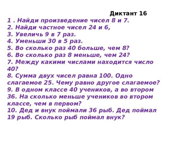 Диктант 16 1 . Найди произведение чисел 8 и 7. 2. Найди частное чисел 24 и 6, 3. Увеличь 9 в 7 раз. 4. Уменьши 30 в 5 раз. 5. Во сколько раз 40 больше, чем 8? 6. Во сколько раз 8 меньше, чем 24? 7. Между какими числами находится число 40? 8. Сумма двух чисел равна 100. Одно слагаемое 25. Чему равно другое слагаемое? 9. В одном классе 40 учеников, а во втором 36. На сколько меньше учеников во втором классе, чем в первом? 10. Дед и внук поймали 36 рыб. Дед поймал 19 рыб. Сколько рыб поймал внук?