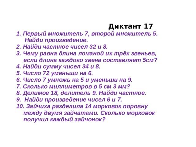 Диктант 17  1. Первый множитель 7, второй множитель 5.  Найди произведение.  2. Найди частное чисел 32 и 8.  3. Чему равна длина ломаной их трёх звеньев, если длина каждого звена составляет 5см?  4. Найди сумму чисел 34 и 8.  5. Число 72 уменьши на 6.  6. Число 7 умножь на 5 и уменьши на 9.  7. Сколько миллиметров в 5 см 3 мм?  8. Делимое 18, делитель 9. Найди частное.  9. Найди произведение чисел 6 и 7.  10. Зайчиха разделила 14 морковок поровну между двумя зайчатами. Сколько морковок получил каждый зайчонок?
