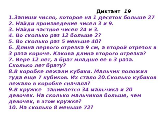 Диктант 19 1.Запиши число, которое на 1 десяток больше 27 2. Найди произведение чисел 3 и 9. 3. Найди частное чисел 24 и 3. 4. Во сколько раз 12 больше 2? 5. Во сколько раз 5 меньше 40? 6. Длина первого отрезка 9 см, а второй отрезок в 3 раза короче. Какова длина второго отрезка? 7. Вере 12 лет, а брат младше ее в 3 раза. Сколько лет брату? 8.В коробке лежали кубики. Мальчик положил туда еще 7 кубиков. Их стало 20.Сколько кубиков лежало в коробке сначала? 9.В кружке занимается 34 мальчика и 20 девочек. На сколько мальчиков больше, чем девочек, в этом кружке? 10. На сколько 8 меньше 72?
