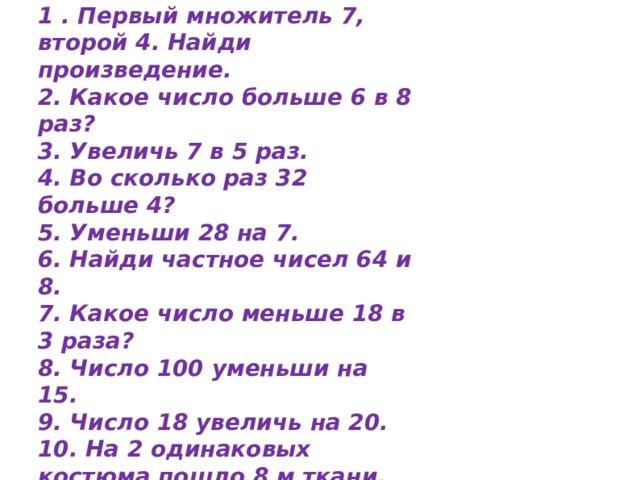 Диктант 2 1 . Первый множитель 7, второй 4. Найди произведение. 2. Какое число больше 6 в 8 раз? 3. Увеличь 7 в 5 раз. 4. Во сколько раз 32 больше 4? 5. Уменьши 28 на 7. 6. Найди частное чисел 64 и 8. 7. Какое число меньше 18 в 3 раза? 8. Число 100 уменьши на 15. 9. Число 18 увеличь на 20. 10. На 2 одинаковых костюма пошло 8 м ткани. Сколько метров ткани пойдет на 3 таких костюма?