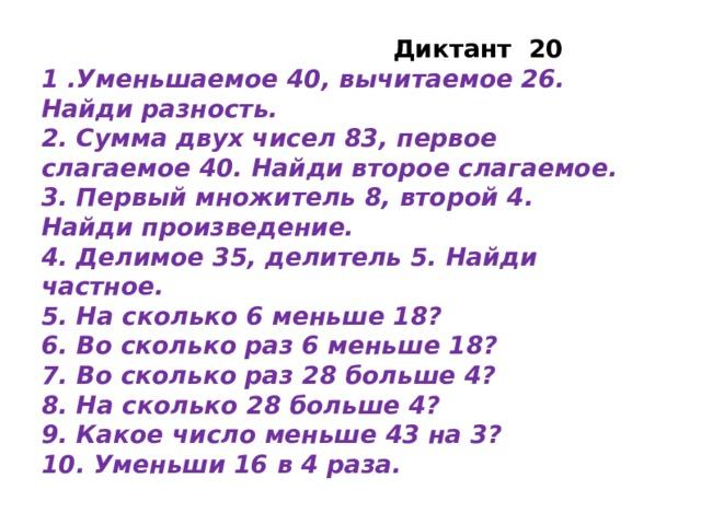 Диктант 20 1 .Уменьшаемое 40, вычитаемое 26. Найди разность. 2. Сумма двух чисел 83, первое слагаемое 40. Найди второе слагаемое. 3. Первый множитель 8, второй 4. Найди произведение. 4. Делимое 35, делитель 5. Найди частное. 5. На сколько 6 меньше 18? 6. Во сколько раз 6 меньше 18? 7. Во сколько раз 28 больше 4? 8. На сколько 28 больше 4? 9. Какое число меньше 43 на 3? 10. Уменьши 16 в 4 раза.