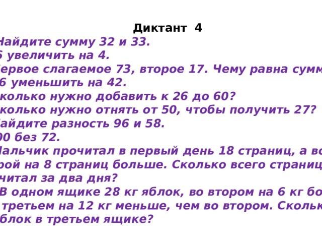 Диктант 4 1 . Найдите сумму 32 и 33. 2.96 увеличить на 4. 3. Первое слагаемое 73, второе 17. Чему равна сумма? 4. 86 уменьшить на 42. 5. Сколько нужно добавить к 26 до 60? 6. Сколько нужно отнять от 50, чтобы получить 27? 7. Найдите разность 96 и 58. 8.100 без 72. 9. Мальчик прочитал в первый день 18 страниц, а во второй на 8 страниц больше. Сколько всего страниц он прочитал за два дня? 10. В одном ящике 28 кг яблок, во втором на 6 кг больше,  а в третьем на 12 кг меньше, чем во втором. Сколько кг яблок в третьем ящике?