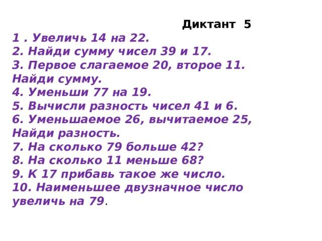 Диктант 5 1 . Увеличь 14 на 22. 2. Найди сумму чисел 39 и 17. 3. Первое слагаемое 20, второе 11. Найди сумму. 4. Уменьши 77 на 19. 5. Вычисли разность чисел 41 и 6. 6. Уменьшаемое 26, вычитаемое 25, Найди разность. 7. На сколько 79 больше 42? 8. На сколько 11 меньше 68? 9. К 17 прибавь такое же число. 10. Наименьшее двузначное число увеличь на 79 .