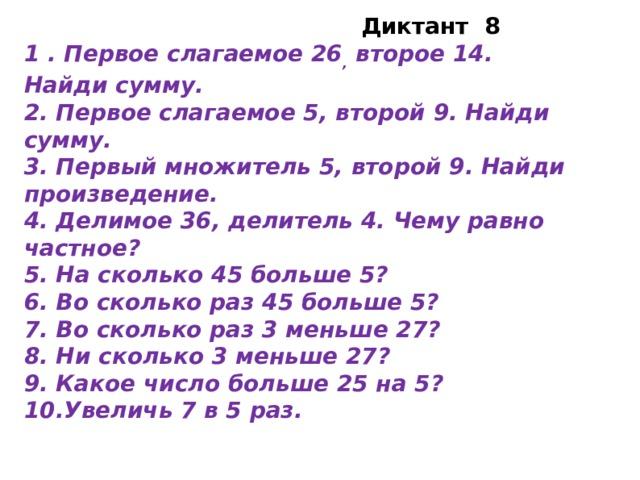 Диктант 8 1 . Первое слагаемое 26 , второе 14. Найди сумму. 2. Первое слагаемое 5, второй 9. Найди сумму. 3. Первый множитель 5, второй 9. Найди произведение. 4. Делимое 36, делитель 4. Чему равно частное? 5. На сколько 45 больше 5? 6. Во сколько раз 45 больше 5? 7. Во сколько раз 3 меньше 27? 8. Ни сколько 3 меньше 27? 9. Какое число больше 25 на 5? 10.Увеличь 7 в 5 раз.