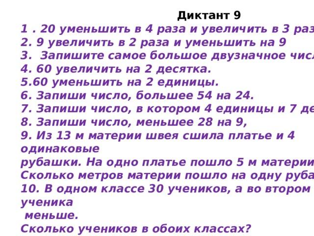 Диктант 9 1 . 20 уменьшить в 4 раза и увеличить в 3 раза. 2. 9 увеличить в 2 раза и уменьшить на 9 3. Запишите самое большое двузначное число. 4. 60 увеличить на 2 десятка. 5.60 уменьшить на 2 единицы. 6. Запиши число, большее 54 на 24. 7. Запиши число, в котором 4 единицы и 7 десятков. 8. Запиши число, меньшее 28 на 9, 9. Из 13 м материи швея сшила платье и 4 одинаковые рубашки. На одно платье пошло 5 м материи. Сколько метров материи пошло на одну рубашку? 10. В одном классе 30 учеников, а во втором на 4 ученика  меньше. Сколько учеников в обоих классах?