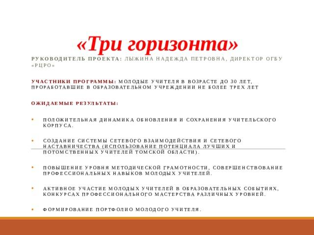 «Три горизонта» Руководитель проекта: Лыжина Надежда Петровна, директор ОГБУ «РЦРО» Участники программы: молодые учителя в возрасте до 30 лет, проработавшие в образовательном учреждении не более трех лет Ожидаемые результаты: