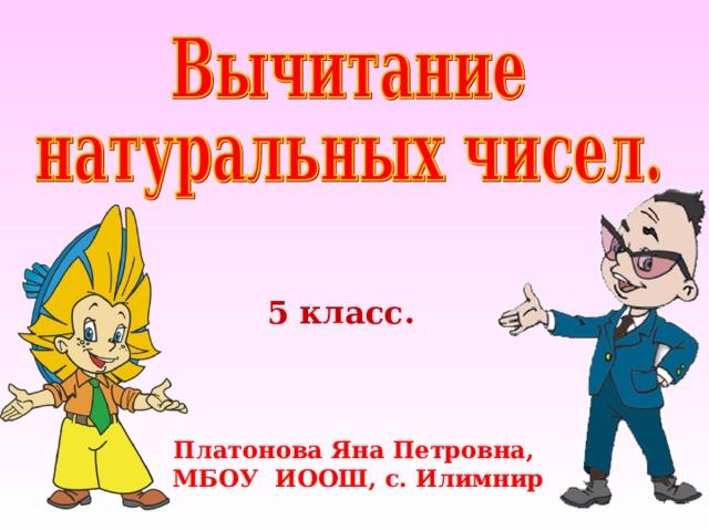 5 класс. Платонова Яна Петровна, МБОУ ИООШ, с. Илимнир