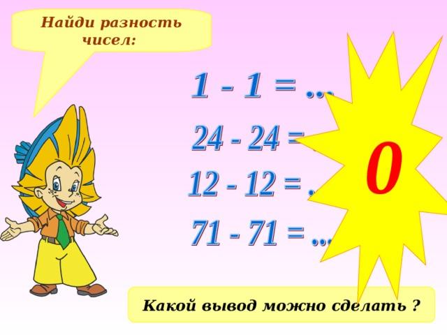 0 Найди разность чисел: Какой вывод можно сделать ?