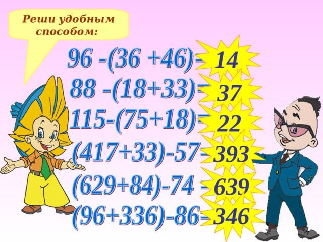 Реши удобным способом: 14 37 22 393 Решение примеров на доске и в тетрадях 639 346 14
