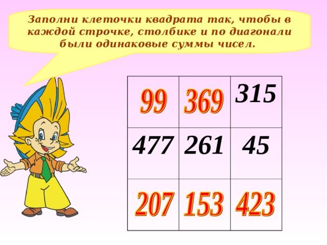 Заполни клеточки квадрата так, чтобы в каждой строчке, столбике и по диагонали были одинаковые суммы чисел. 477 315 261 45 Составление примеров, решение – на доске и в тетрадях