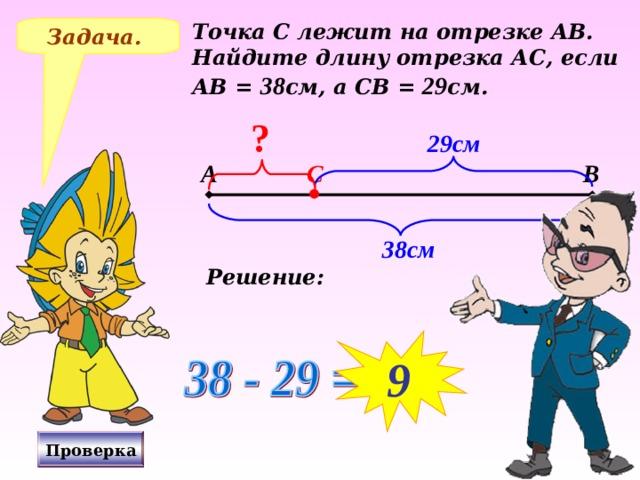 Точка С лежит на отрезке АВ. Найдите длину отрезка АС, если АВ = 38 см, а СВ = 29 см. Задача. ? 29см А В С 38см Решение: № 247 Н.Я.Виленкин, «Математика-5», 2006 год издания. 9 Проверка