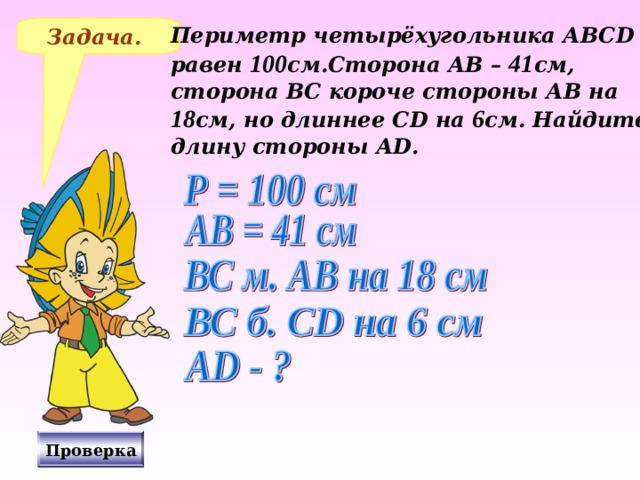 Задача. Периметр четырёхугольника АВС D равен 100 см.Сторона АВ – 41 см, сторона ВС короче стороны АВ на 18 см, но длиннее С D на 6 см. Найдите длину стороны А D . № 265 Виленкин Н.Я., «Математика – 5», 2006 год издания. Решение на доске и в тетрадях, после чего включаю проверку. Проверка