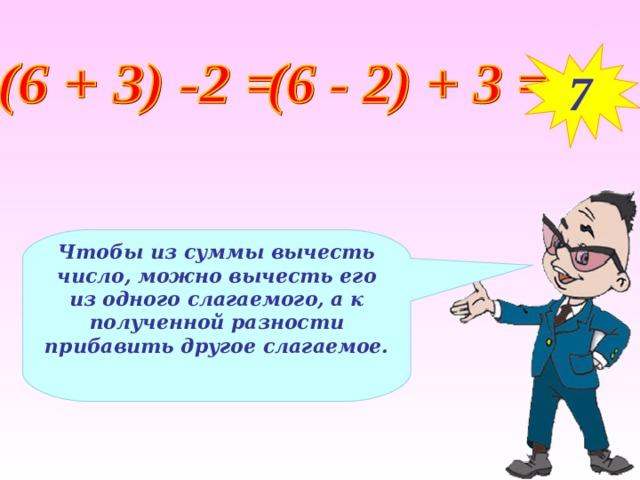7 Чтобы из суммы вычесть число, можно вычесть его из одного слагаемого, а к полученной разности прибавить другое слагаемое.